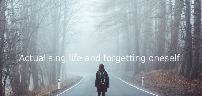 3. Actualising life and forgetting oneself