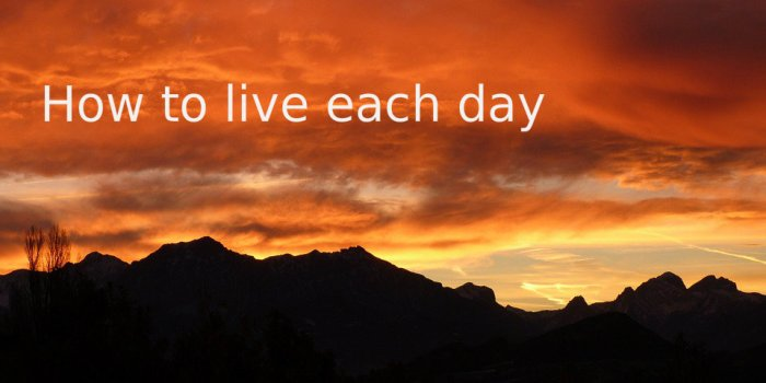 How to live each day
